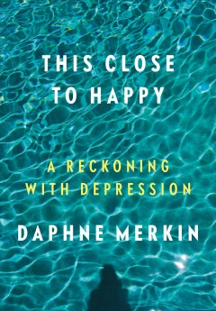 This Close to Happy : A Reckoning With Depression - Daphne Merkin