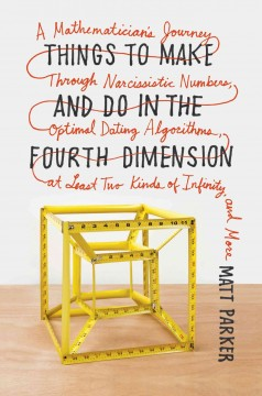Things to Make and Do in the Fourth Dimension : A Mathematician's Journey Through Narcissistic Numbers, Optimal Dating Algorithms, at Least Two Kinds of Infinity, and More - Matt Parker