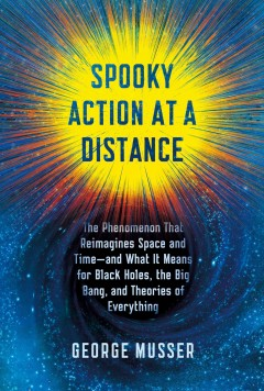 Spooky Action at a Distance : Why Space and Time Are Doomed and What It Means for Black Holes, the Big Bang, and Theories of Everything - George Musser