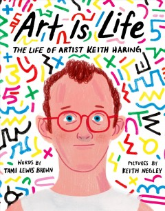 Art Is Life : The Life of Artist Keith Haring - Tami Lewis/ Negley Brown