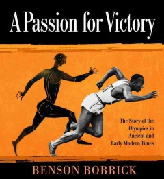 A passion for victory : the story of the Olympics in ancient and early modern times - Benson Bobrick