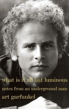 What is it all but luminous : notes from an underground man - Art Garfunkel