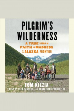 Pilgrim's wilderness : a true story of faith and madness on the Alaska Frontier - Tom Kizzia