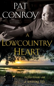 A lowcountry heart : reflections on a writing life - Pat Conroy