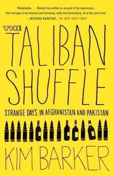 The Taliban shuffle : strange days in Afghanistan and Pakistan - Kim Barker