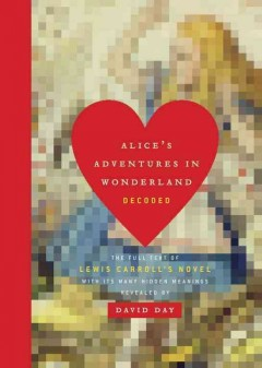 Alice's Adventures in Wonderland Decoded : The Full Text of Lewis Carroll's Novel With Its Many Hidden Meanings Revealed - David Day