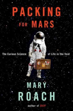 Packing for Mars : the curious science of life in the void / Mary Roach - Mary Roach