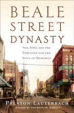 Beale Street Dynasty : Sex, Song, and the Struggle for the Soul of Memphis - Preston Lauterbach