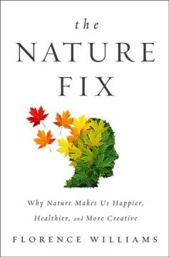 The nature fix : why nature makes us happier, healthier, and more creative - Florence Williams