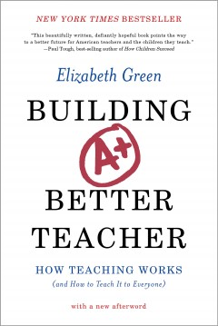 Building a better teacher : how teaching works (and how to teach it to everyone) - Elizabeth Green