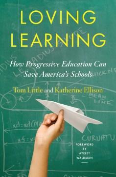 Loving Learning : How Progressive Education Can Save America's Schools - Katherine; Little Ellison