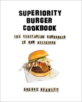 Superiority Burger Cookbook : The Vegetarian Hamburger Is Now Delicious - Brooks Headley