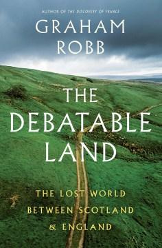 Debatable Land : The Lost World Between Scotland and England - Graham Robb