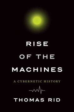 Rise of the Machines : A Cybernetic History - Thomas Rid