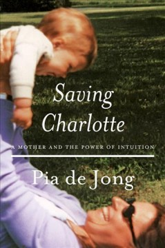 Saving Charlotte : A Mother and the Power of Intuition - Pia; Jones De Jong