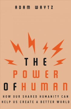 Power of Human : How Our Shared Humanity Can Help Us Create a Better World - Adam Waytz