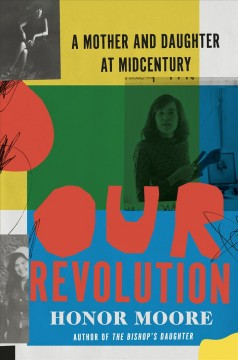 Our Revolution: A Mother and Daughter at Midcentury : - Honor Moore