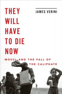 They Will Have to Die Now : Mosul and the Fall of the Caliphate - James Verini