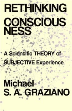 Rethinking Consciousness : A Scientific Theory of Subjective Experience - Michael S. A Graziano