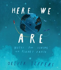 Here we are : notes for living on planet Earth  / Oliver Jeffers - Oliver Jeffers