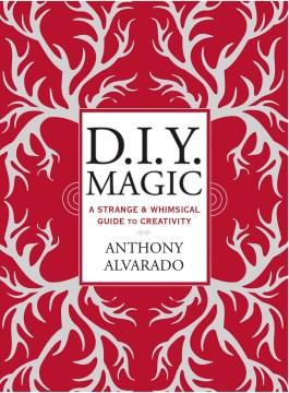DIY Magic : A Strange and Whimsical Guide to Creativity - Anthony Alvarado