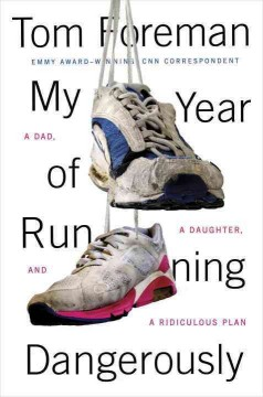 My year of running dangerously : a dad, a daughter, and a ridiculous plan - Tom Foreman