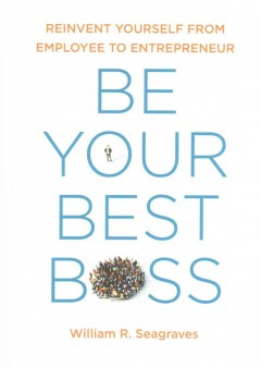 Be Your Best Boss : Reinvent Yourself from Employee to Entrepreneur - William R Seagraves