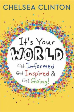 It's your world : get informed, get inspired & get going! - Chelsea Clinton