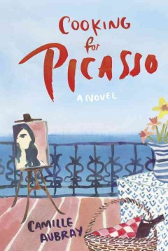 Cooking for Picasso : a novel - Camille Aubray