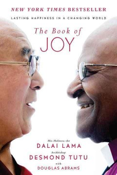 The book of joy : lasting happiness in a changing world  / His Holiness the Dalai Lama and Archbishop Desmond Tutu, with Douglas Abrams - Dalai Lama XIV Bstan-'dzin-rgya-mtsho