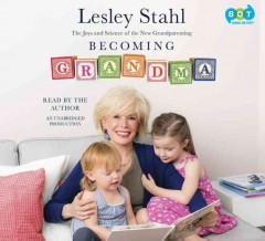 Becoming Grandma : the joys and science of the new grandparenting - Lesley Stahl