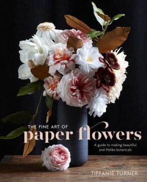 Fine Art of Paper Flowers : A Guide to Making Beautiful and Lifelike Botanicals - Tiffanie; Brackett Turner