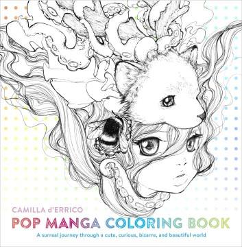 Pop Manga Coloring Book : A Surreal Journey Through a Cute, Curious, Bizarre, and Beautiful World - Camilla D'errico