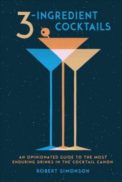 3-Ingredient Cocktails : An Opinionated Guide to the Most Enduring Drinks in the Cocktail Canon - Robert; Price Simonson