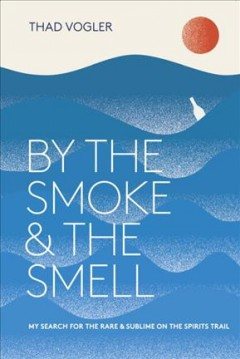 By the Smoke and the Smell : My Search for the Rare & Sublime on the Spirits Trail - Thad Vogler