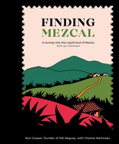 Finding Mezcal : A Journey into the Liquid Soul of Mexico, With 40 Cocktails - Ron; Martineau Cooper
