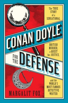 Conan Doyle for the Defense : A Sensational British Murder, the Quest for Justice, and the World's Greatest Detective Writer - Margalit Fox