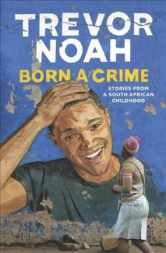 Born a crime : stories from a South African childhood  / by Trevor Noah - Trevor Noah