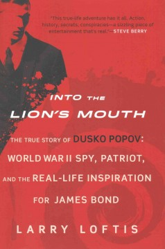 Into the Lion's Mouth : The True Story of Dusko Popov: World War II Spy, Patriot, and the Real-life Inspiration for James Bond - Larry Loftis
