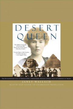 Desert queen : the extraordinary life of Gertrude Bell : adventurer, adviser to kings, ally of Lawrence of Arabia - Janet Wallach