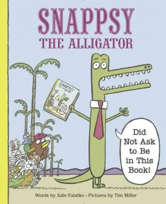 Snappsy the alligator : did not ask to be in this book! - Julie Falatko
