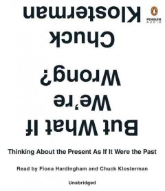 But what if we're wrong? : thinking about the present as if it were the past - Chuck Klosterman
