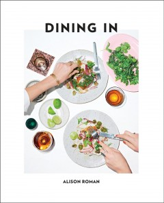 Dining In Highly Cookable Recipes: A Cookbook : - Alison Roman