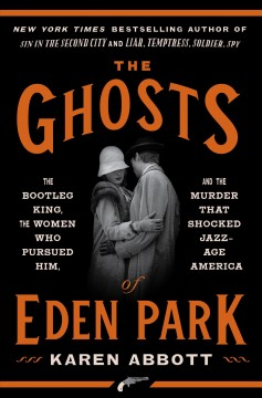 Ghosts of Eden Park : The Bootleg King, the Women Who Pursued Him, and the Murder That Shocked Jazz-Age America - Karen Abbott