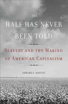 Half Has Never Been Told : Slavery and the Making of American Capitalism - Edward E Baptist