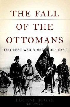 The fall of the Ottomans : the Great War in the Middle East / Eugene Rogan - Eugene L Rogan