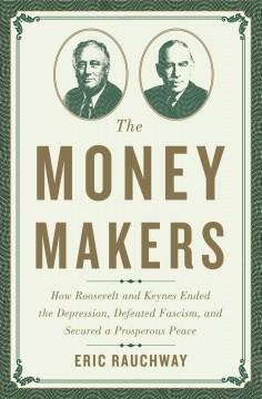 The money makers : how Roosevelt and Keynes ended the Depression, defeated fascism, and secured a prosperous peace - Eric Rauchway