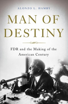 Man of destiny : FDR and the making of the American century - Alonzo L Hamby