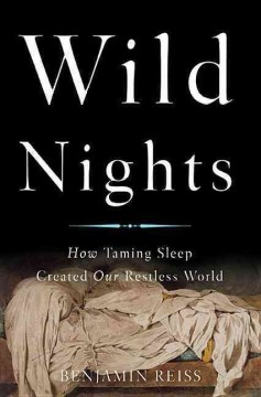 Wild Nights : How Taming Sleep Created Our Restless World - Benjamin Reiss
