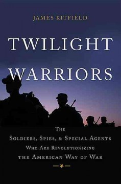 Twilight Warriors : The Soldiers, Spies, and Special Agents Who Are Revolutionizing the American Way of War - James Kitfield